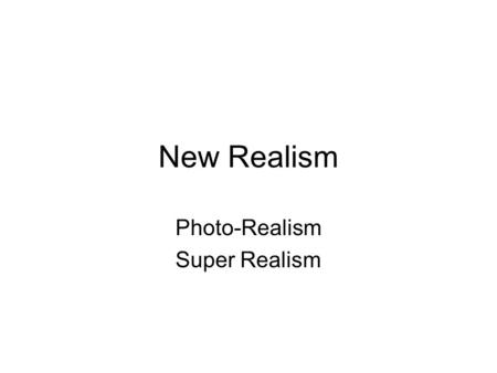 New Realism Photo-Realism Super Realism. New Realism New Realism is also known as Super-Realism, Photo- Realism, and Hyper-Realism. Artists used commercial.