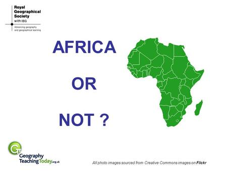 AFRICA OR NOT ? All photo images sourced from Creative Commons images on Flickr.
