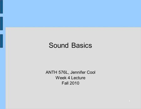 1 Sound Basics ANTH 576L, Jennifer Cool Week 4 Lecture Fall 2010.