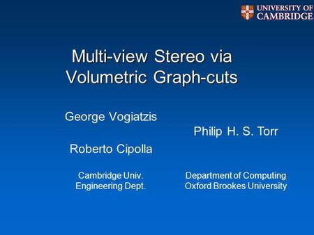 Multi-view Stereo via Volumetric Graph-cuts George Vogiatzis Roberto Cipolla Cambridge Univ. Engineering Dept. Philip H. S. Torr Department of Computing.