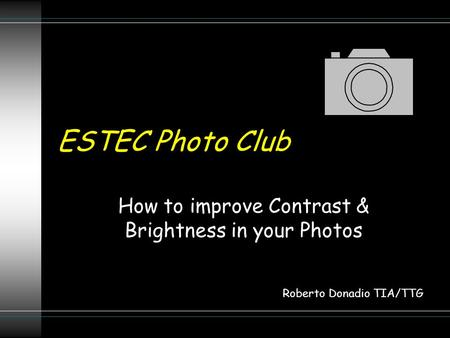ESTEC Photo Club How to improve Contrast & Brightness in your Photos Roberto Donadio TIA/TTG.