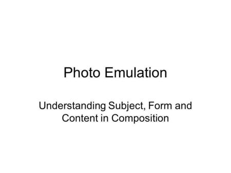 Photo Emulation Understanding Subject, Form and Content in Composition.