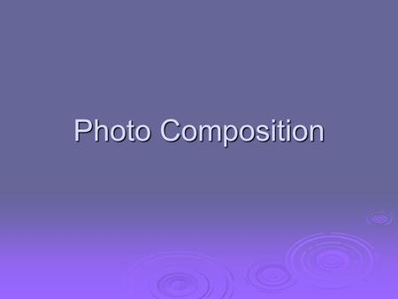 Photo Composition. Composition The pleasing arrangement of subject matter elements within the picture area The pleasing arrangement of subject matter.