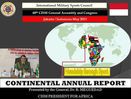 68 th CISM General Assembly and Congress Jakarta / Indonesia-May 2013 International Military Sports Council.