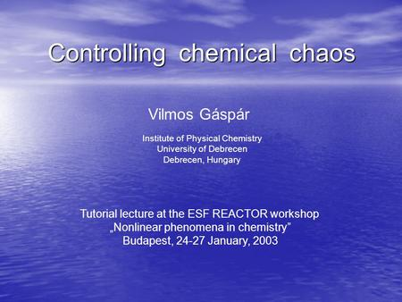 Controlling chemical chaos Vilmos Gáspár Institute of Physical Chemistry University of Debrecen Debrecen, Hungary Tutorial lecture at the ESF REACTOR workshop.