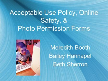 Acceptable Use Policy, Online Safety, & Photo Permission Forms Meredith Booth Bailey Hannapel Beth Sherron Meredith Booth Bailey Hannapel Beth Sherron.