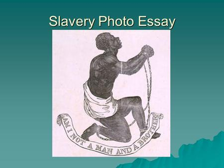Slavery Photo Essay. Photo Essay Your assignment is to find 5 compelling images of slavery in America and to analyze each image. The images can be pictures,
