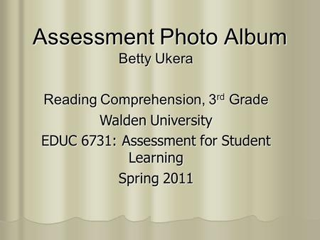 Assessment Photo Album Betty Ukera Reading Comprehension, 3 rd Grade Walden University EDUC 6731: Assessment for Student Learning Spring 2011.
