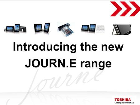 Toshiba Proprietary & Confidential Introducing the new JOURN.E range.