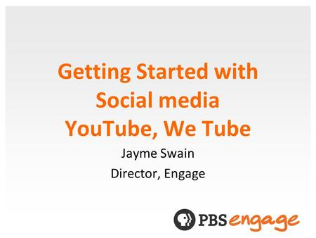 Getting Started with Social media YouTube, We Tube Jayme Swain Director, Engage.