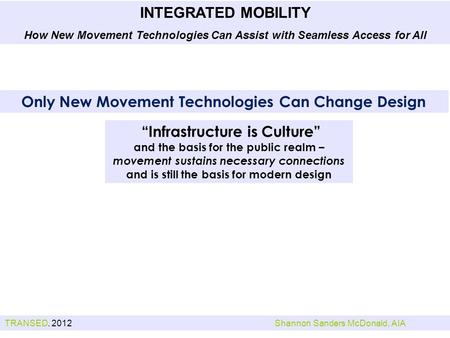 TRANSED. 2012Shannon Sanders McDonald, AIA INTEGRATED MOBILITY How New Movement Technologies Can Assist with Seamless Access for All Infrastructure is.