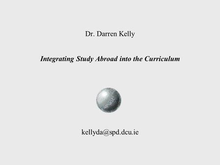 Dr. Darren Kelly Integrating Study Abroad into the Curriculum