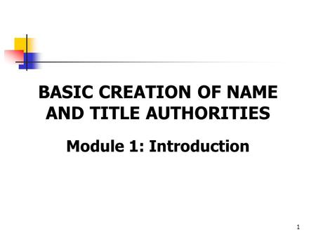 1 BASIC CREATION OF NAME AND TITLE AUTHORITIES Module 1: Introduction.