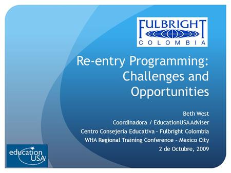 Re-entry Programming: Challenges and Opportunities Beth West Coordinadora / EducationUSA Adviser Centro Consejeria Educativa – Fulbright Colombia WHA Regional.