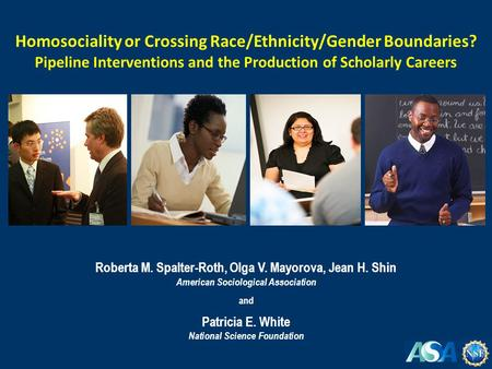 Roberta M. Spalter-Roth, Olga V. Mayorova, Jean H. Shin American Sociological Association and Patricia E. White National Science Foundation Homosociality.