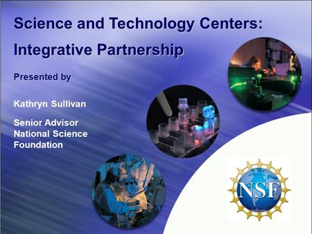 Science and Technology Centers: Integrative Partnership Presented by Kathryn Sullivan Senior Advisor National Science Foundation.