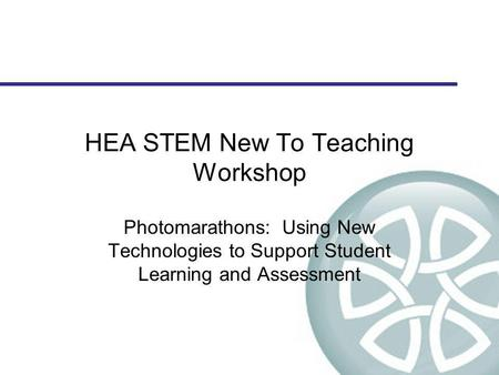 HEA STEM New To Teaching Workshop Photomarathons: Using New Technologies to Support Student Learning and Assessment.