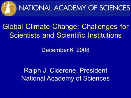 Global Climate Change: Challenges for Scientists and Scientific Institutions December 6, 2008 Ralph J. Cicerone, President National Academy of Sciences.