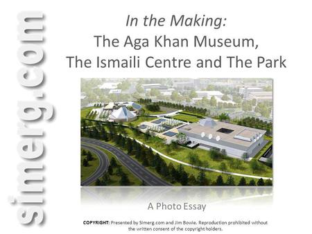 In the Making: The Aga Khan Museum, The Ismaili Centre and The Park A Photo Essay COPYRIGHT: Presented by Simerg.com and Jim Bowie. Reproduction prohibited.