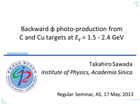 Backward φ photo-production from C and Cu targets at E γ = 1.5 - 2.4 GeV Takahiro Sawada Institute of Physics, Academia Sinica Regular Seminar, AS, 17.