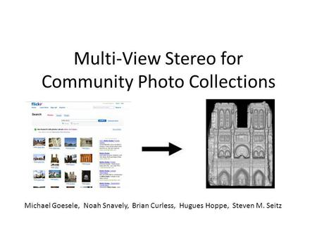 Multi-View Stereo for Community Photo Collections Michael Goesele, Noah Snavely, Brian Curless, Hugues Hoppe, Steven M. Seitz.