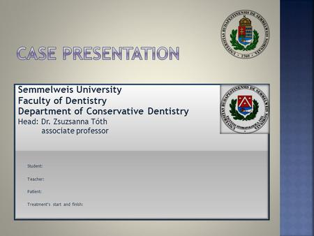 Semmelweis University Faculty of Dentistry Department of Conservative Dentistry Head: Dr. Zsuzsanna Tóth associate professor Student: Teacher: Patient: