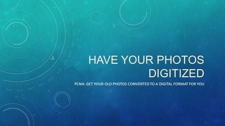 HAVE YOUR PHOTOS DIGITIZED PCNA: GET YOUR OLD PHOTOS CONVERTED TO A DIGITAL FORMAT FOR YOU.