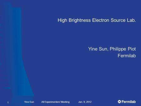 High Brightness Electron Source Lab. Yine Sun All Experimenters Meeting Jan. 9, 2012 Yine Sun, Philippe Piot Fermilab 1.