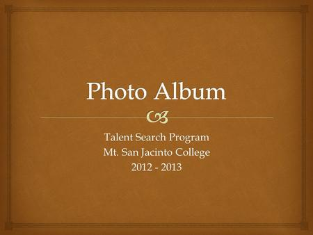 Talent Search Program Mt. San Jacinto College 2012 - 2013.