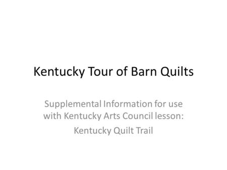 Kentucky Tour of Barn Quilts Supplemental Information for use with Kentucky Arts Council lesson: Kentucky Quilt Trail.
