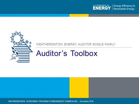1 | WEATHERIZATION ASSISTANCE PROGRAM STANDARDIZED CURRICULUM – December 2012eere.energy.gov Auditors Toolbox WEATHERIZATION ENERGY AUDITOR SINGLE FAMILY.