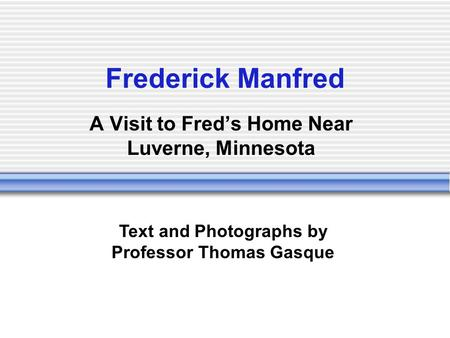 Frederick Manfred A Visit to Freds Home Near Luverne, Minnesota Text and Photographs by Professor Thomas Gasque.