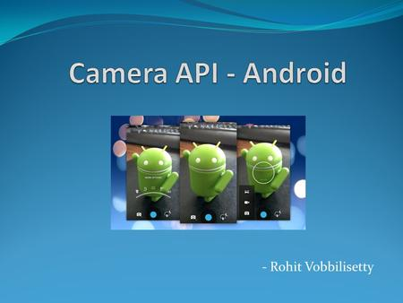 - Rohit Vobbilisetty. What is the Camera API Capture Photos Capture Videos Camera API - Android2.