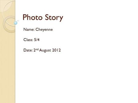Photo Story Name: Cheyenne Class: 5/4 Date: 2 nd August 2012.