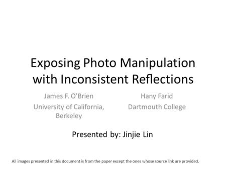 Exposing Photo Manipulation with Inconsistent Reections James F. OBrien University of California, Berkeley Hany Farid Dartmouth College Presented by: Jinjie.