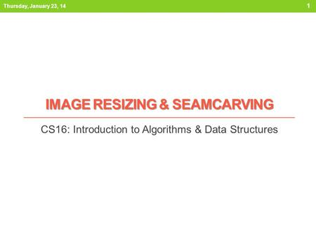IMAGE RESIZING & SEAMCARVING CS16: Introduction to Algorithms & Data Structures Thursday, January 23, 14 1.
