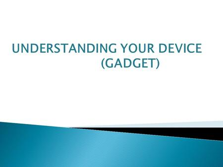 UNDERSTANDING YOUR DEVICE (GADGET). A new, often expensive, and relatively unknown hardware device or accessory that makes your life easier or more.