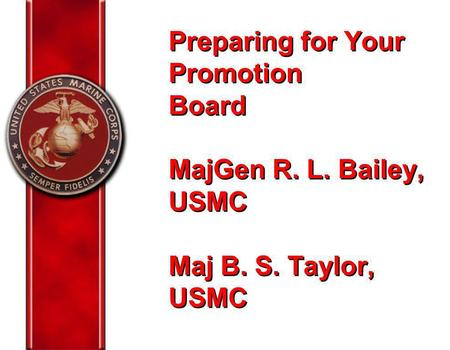 Preparing for Your Promotion Board MajGen R. L. Bailey, USMC Maj B. S