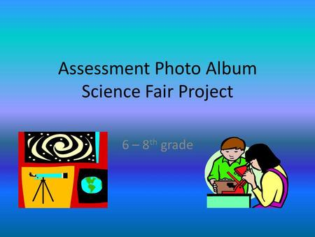Assessment Photo Album Science Fair Project 6 – 8 th grade.