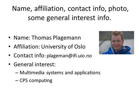 Name, affiliation, contact info, photo, some general interest info. Name: Thomas Plagemann Affiliation: University of Oslo Contact info :