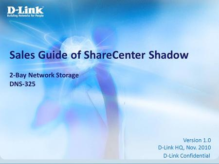 D-Link Confidential Sales Guide of ShareCenter Shadow 2-Bay Network Storage DNS-325 Version 1.0 D-Link HQ, Nov. 2010.