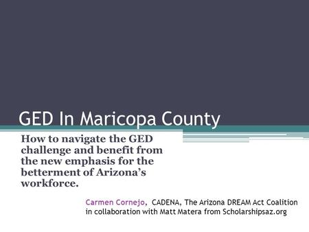 GED In Maricopa County How to navigate the GED challenge and benefit from the new emphasis for the betterment of Arizonas workforce. Carmen Cornejo, CADENA,