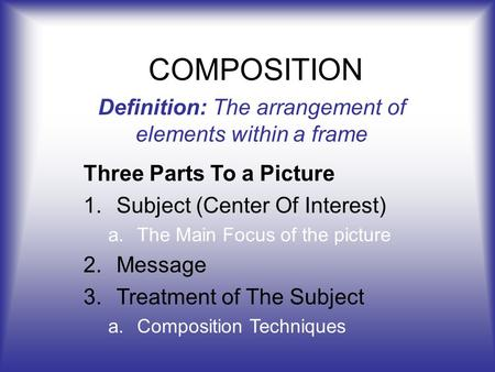 COMPOSITION Definition: The arrangement of elements within a frame Three Parts To a Picture 1.Subject (Center Of Interest) a.The Main Focus of the picture.