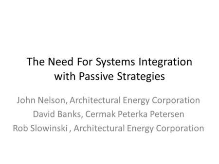 The Need For Systems Integration with Passive Strategies John Nelson, Architectural Energy Corporation David Banks, Cermak Peterka Petersen Rob Slowinski,