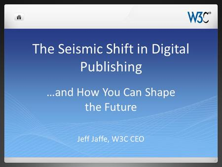 The Seismic Shift in Digital Publishing Jeff Jaffe, W3C CEO …and How You Can Shape the Future.
