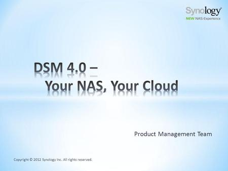 Copyright © 2012 Synology Inc. All rights reserved. Product Management Team.