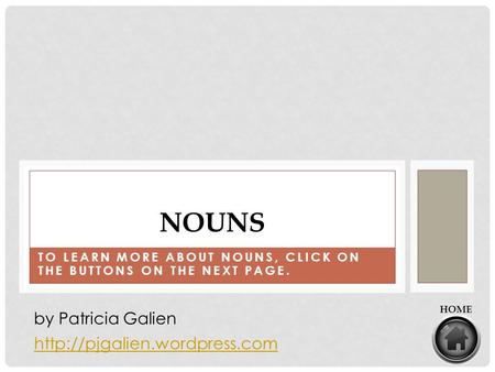 TO LEARN MORE ABOUT NOUNS, CLICK ON THE BUTTONS ON THE NEXT PAGE. NOUNS  by Patricia Galien HOME.