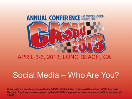 2013 CASBO ANNUAL CONFERENCE & SCHOOL BUSINESS EXPO Social Media – Who Are You? APRIL 3-6, 2013, LONG BEACH, CA These materials have been prepared by the.