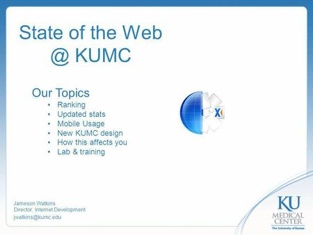 State of the KUMC Jameson Watkins Director, Internet Development Our Topics Ranking Updated stats Mobile Usage New KUMC design.