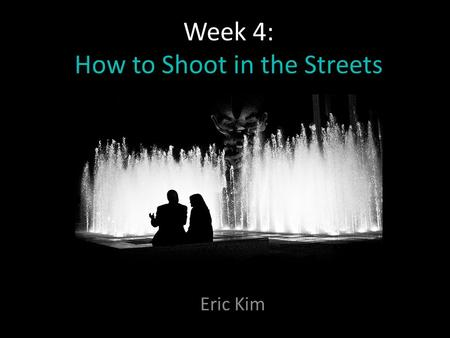 Week 4: How to Shoot in the Streets Eric Kim. PART I: Getting over the fear of shooting Street Photography.